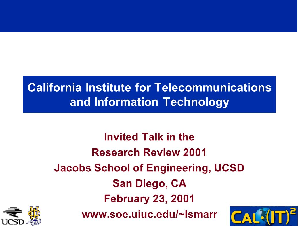 California Institute for Telecommunications and Information Technology Invited Talk in the Research Review 2001 Jacobs School of Engineering, UCSD San Diego, CA February 23, 2001 www.soe.uiuc.edu/~lsmarr