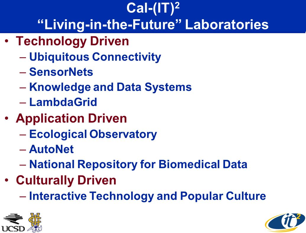 Cal-(IT) 2 Living-in-the-Future Laboratories Technology Driven –Ubiquitous Connectivity –SensorNets –Knowledge and Data Systems –LambdaGrid Application Driven –Ecological Observatory –AutoNet –National Repository for Biomedical Data Culturally Driven –Interactive Technology and Popular Culture
