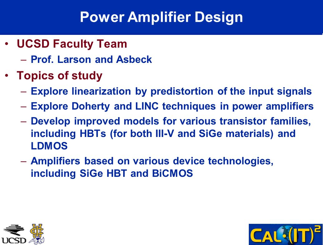 Power Amplifier Design UCSD Faculty Team –Prof. Larson and Asbeck Topics of study –Explore linearization by predistortion of the input signals –Explor