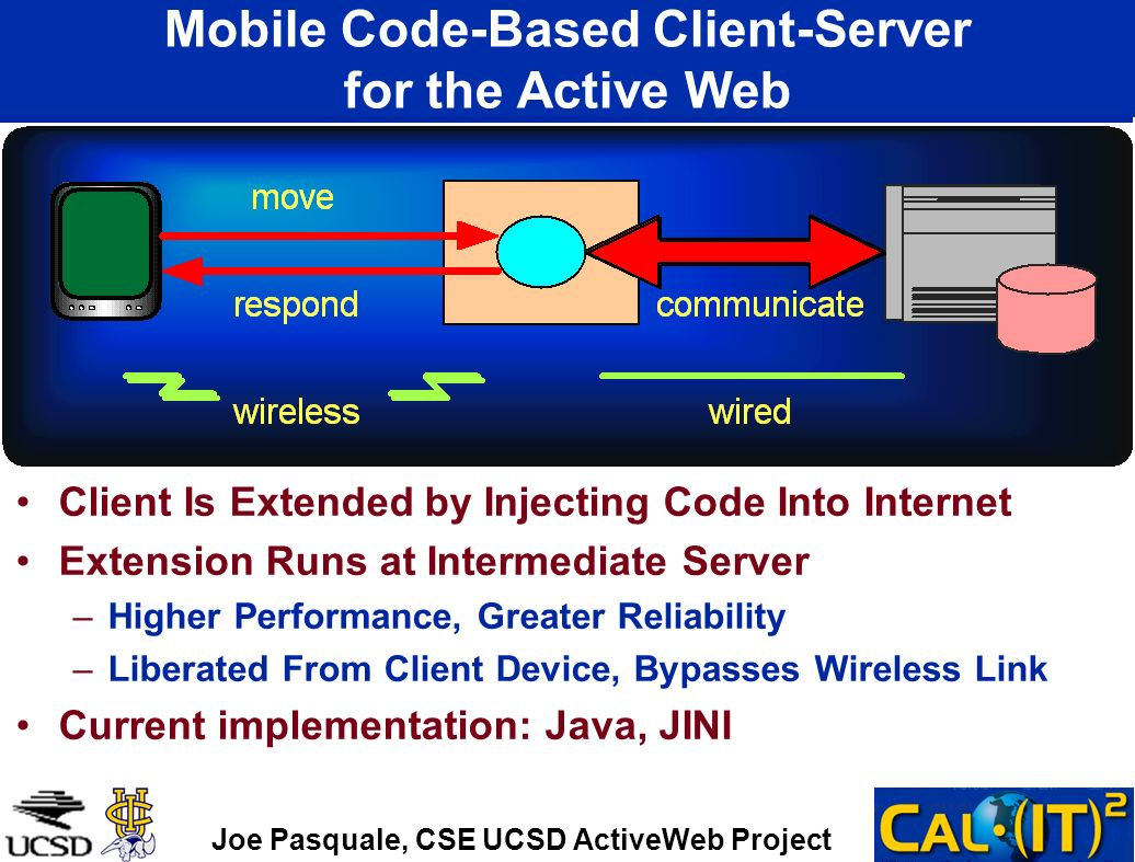 Mobile Code-Based Client-Server for the Active Web Client Is Extended by Injecting Code Into Internet Extension Runs at Intermediate Server –Higher Performance, Greater Reliability –Liberated From Client Device, Bypasses Wireless Link Current implementation: Java, JINI Joe Pasquale, CSE UCSD ActiveWeb Project