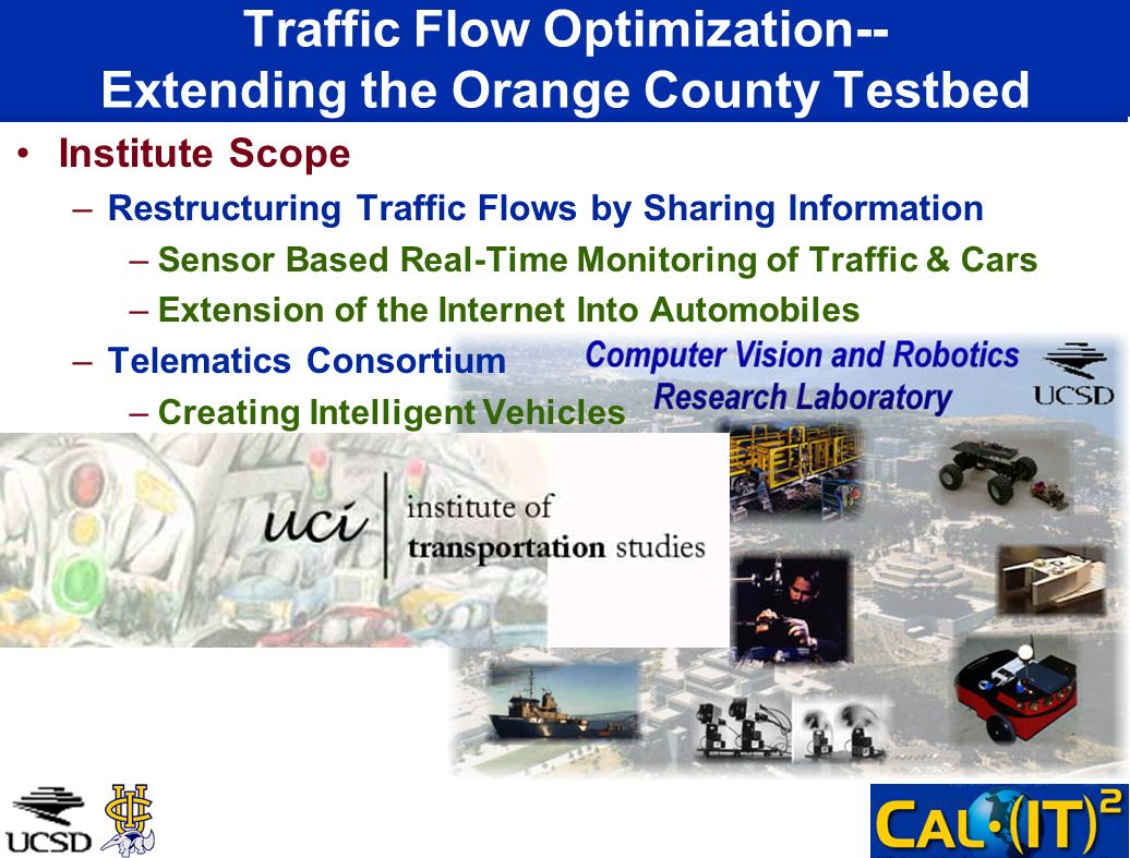Traffic Flow Optimization-- Extending the Orange County Testbed Institute Scope –Restructuring Traffic Flows by Sharing Information –Sensor Based Real-Time Monitoring of Traffic & Cars –Extension of the Internet Into Automobiles –Telematics Consortium –Creating Intelligent Vehicles