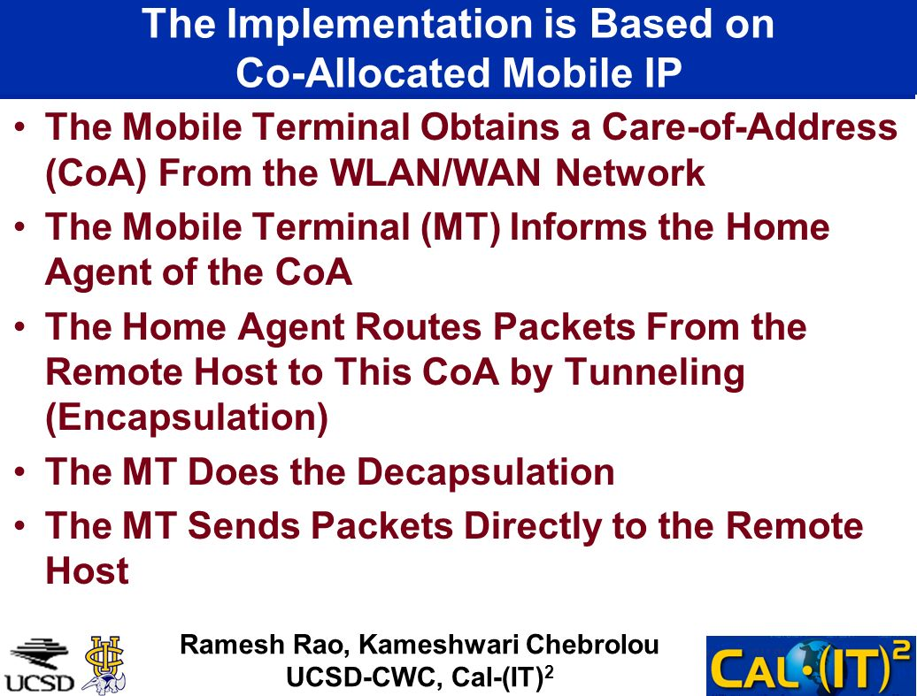 The Implementation is Based on Co-Allocated Mobile IP The Mobile Terminal Obtains a Care-of-Address (CoA) From the WLAN/WAN Network The Mobile Terminal (MT) Informs the Home Agent of the CoA The Home Agent Routes Packets From the Remote Host to This CoA by Tunneling (Encapsulation) The MT Does the Decapsulation The MT Sends Packets Directly to the Remote Host Ramesh Rao, Kameshwari Chebrolou UCSD-CWC, Cal-(IT) 2