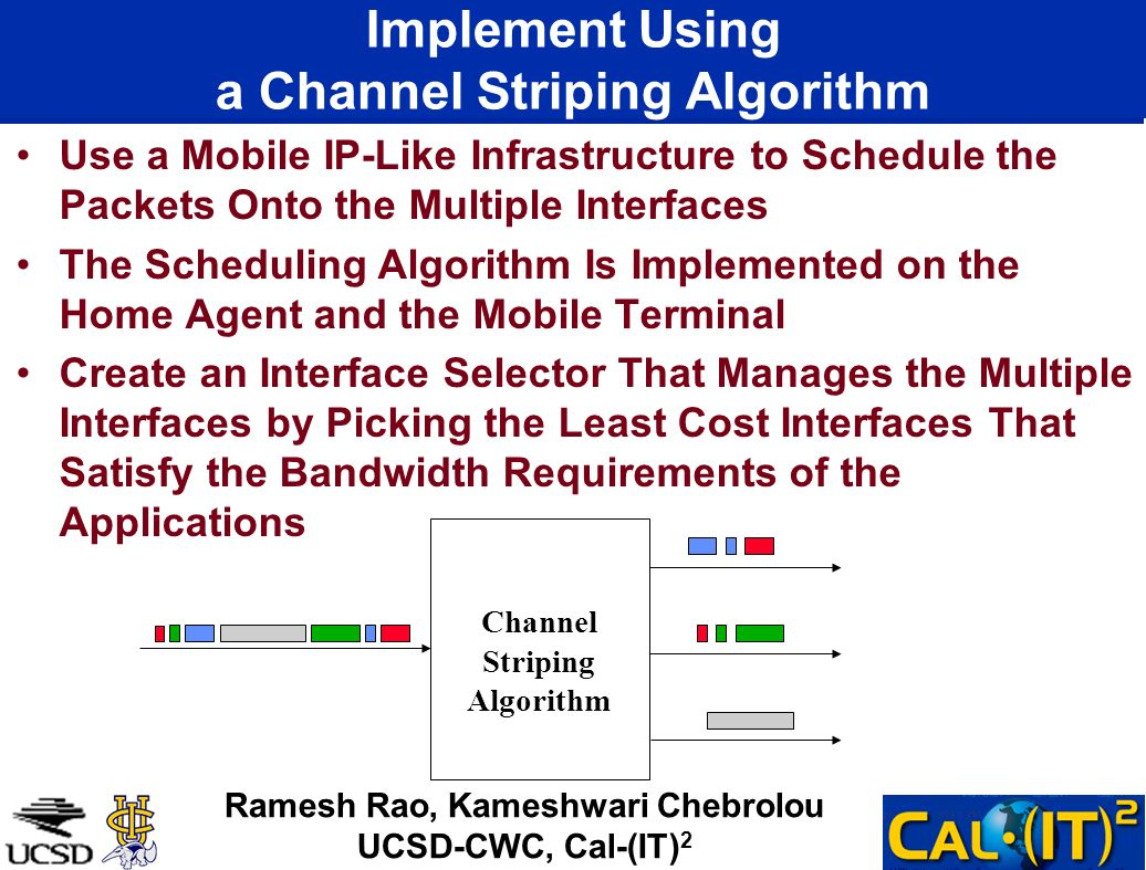 Implement Using a Channel Striping Algorithm Use a Mobile IP-Like Infrastructure to Schedule the Packets Onto the Multiple Interfaces The Scheduling Algorithm Is Implemented on the Home Agent and the Mobile Terminal Create an Interface Selector That Manages the Multiple Interfaces by Picking the Least Cost Interfaces That Satisfy the Bandwidth Requirements of the Applications Channel Striping Algorithm Ramesh Rao, Kameshwari Chebrolou UCSD-CWC, Cal-(IT) 2