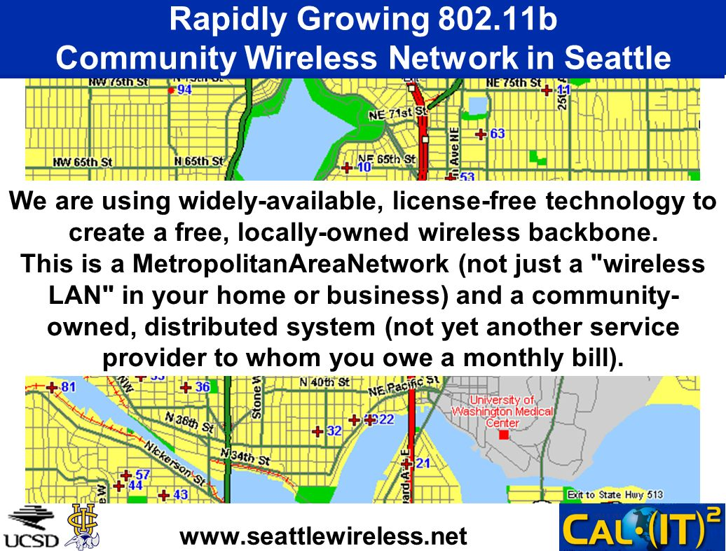 Rapidly Growing 802.11b Community Wireless Network in Seattle www.seattlewireless.net We are using widely-available, license-free technology to create a free, locally-owned wireless backbone.