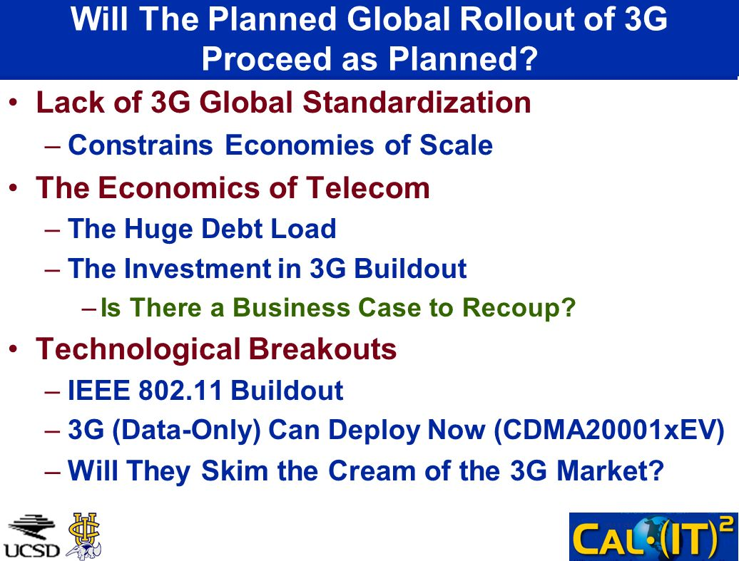 Will The Planned Global Rollout of 3G Proceed as Planned? Lack of 3G Global Standardization –Constrains Economies of Scale The Economics of Telecom –T