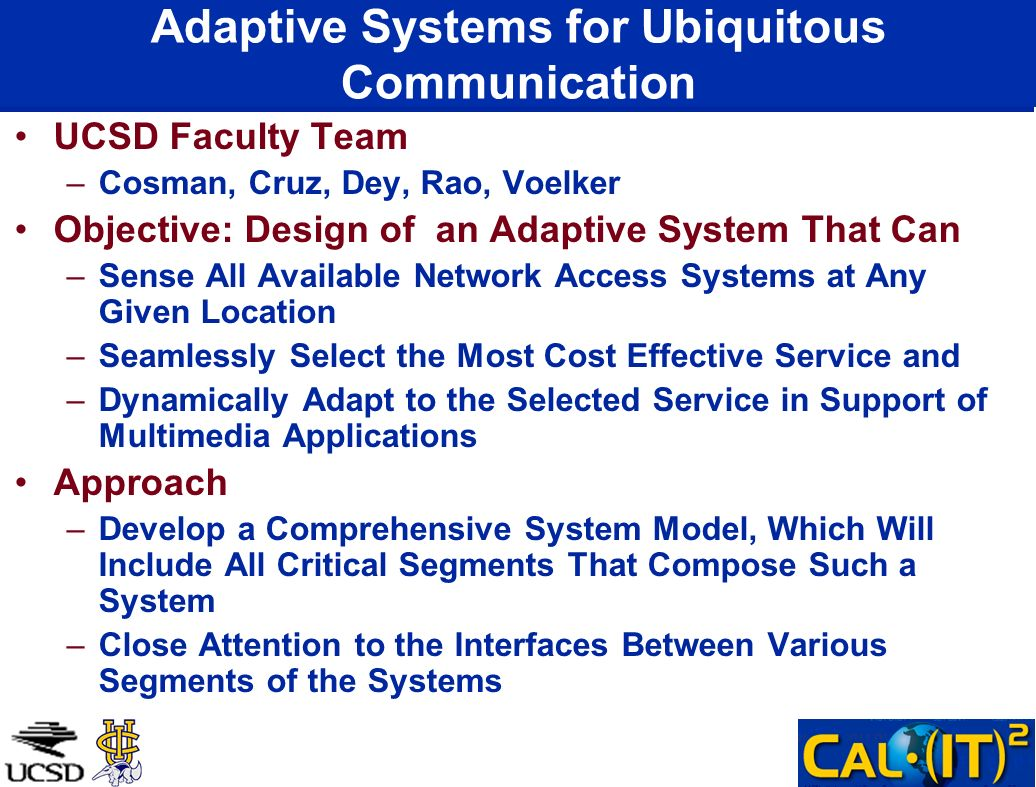Adaptive Systems for Ubiquitous Communication UCSD Faculty Team –Cosman, Cruz, Dey, Rao, Voelker Objective: Design of an Adaptive System That Can –Sense All Available Network Access Systems at Any Given Location –Seamlessly Select the Most Cost Effective Service and –Dynamically Adapt to the Selected Service in Support of Multimedia Applications Approach –Develop a Comprehensive System Model, Which Will Include All Critical Segments That Compose Such a System –Close Attention to the Interfaces Between Various Segments of the Systems
