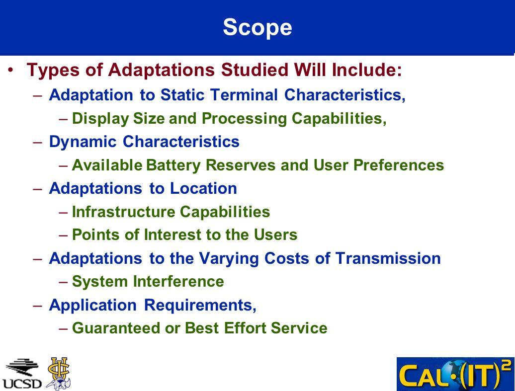 Scope Types of Adaptations Studied Will Include: –Adaptation to Static Terminal Characteristics, –Display Size and Processing Capabilities, –Dynamic Characteristics –Available Battery Reserves and User Preferences –Adaptations to Location –Infrastructure Capabilities –Points of Interest to the Users –Adaptations to the Varying Costs of Transmission –System Interference –Application Requirements, –Guaranteed or Best Effort Service