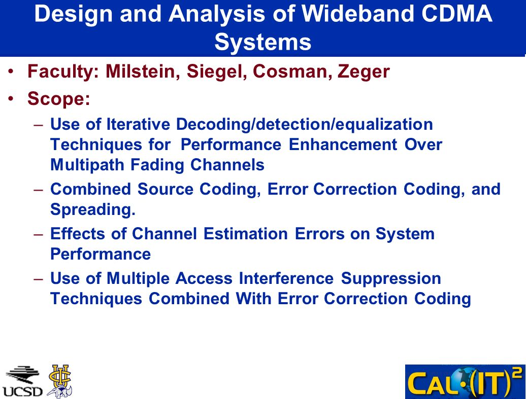 Design and Analysis of Wideband CDMA Systems Faculty: Milstein, Siegel, Cosman, Zeger Scope: –Use of Iterative Decoding/detection/equalization Techniques for Performance Enhancement Over Multipath Fading Channels –Combined Source Coding, Error Correction Coding, and Spreading.