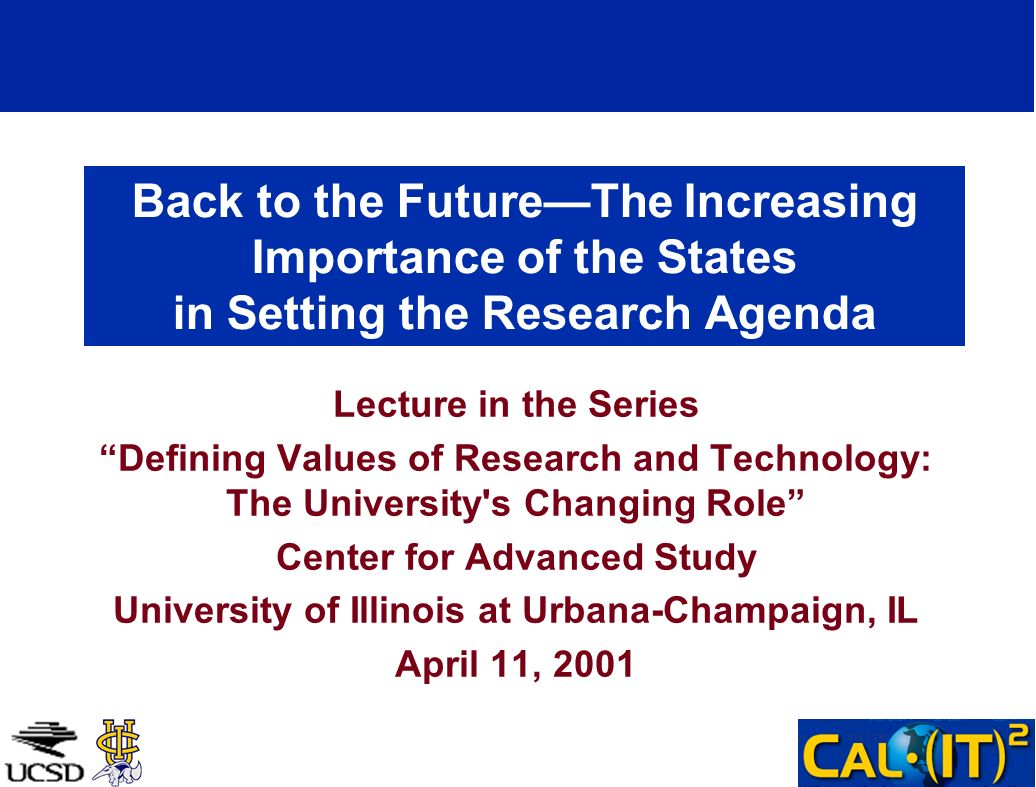 Back to the FutureThe Increasing Importance of the States in Setting the Research Agenda Lecture in the Series Defining Values of Research and Technology: The University s Changing Role Center for Advanced Study University of Illinois at Urbana-Champaign, IL April 11, 2001