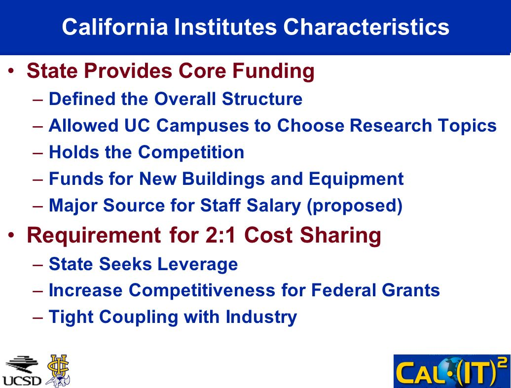 California Institutes Characteristics State Provides Core Funding –Defined the Overall Structure –Allowed UC Campuses to Choose Research Topics –Holds the Competition –Funds for New Buildings and Equipment –Major Source for Staff Salary (proposed) Requirement for 2:1 Cost Sharing –State Seeks Leverage –Increase Competitiveness for Federal Grants –Tight Coupling with Industry