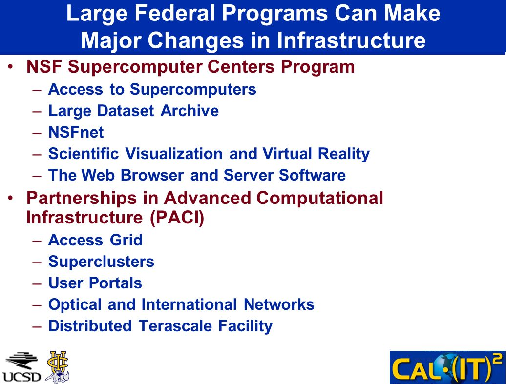 Large Federal Programs Can Make Major Changes in Infrastructure NSF Supercomputer Centers Program –Access to Supercomputers –Large Dataset Archive –NSFnet –Scientific Visualization and Virtual Reality –The Web Browser and Server Software Partnerships in Advanced Computational Infrastructure (PACI) –Access Grid –Superclusters –User Portals –Optical and International Networks –Distributed Terascale Facility
