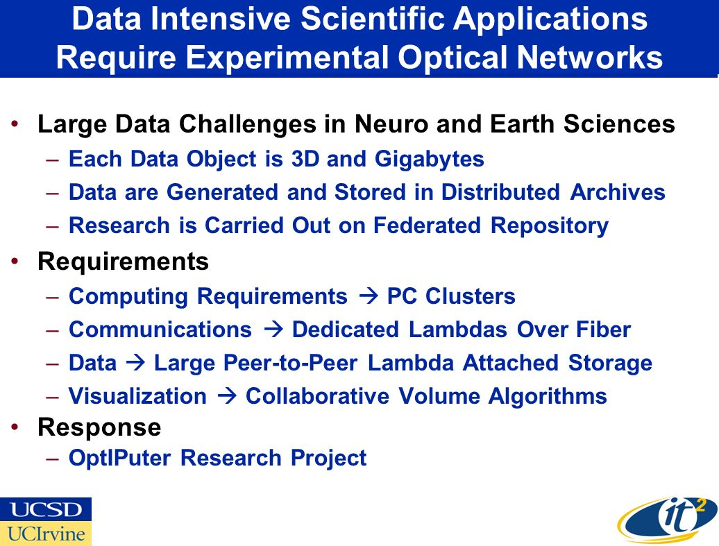 Data Intensive Scientific Applications Require Experimental Optical Networks Large Data Challenges in Neuro and Earth Sciences –Each Data Object is 3D and Gigabytes –Data are Generated and Stored in Distributed Archives –Research is Carried Out on Federated Repository Requirements –Computing Requirements PC Clusters –Communications Dedicated Lambdas Over Fiber –Data Large Peer-to-Peer Lambda Attached Storage –Visualization Collaborative Volume Algorithms Response –OptIPuter Research Project