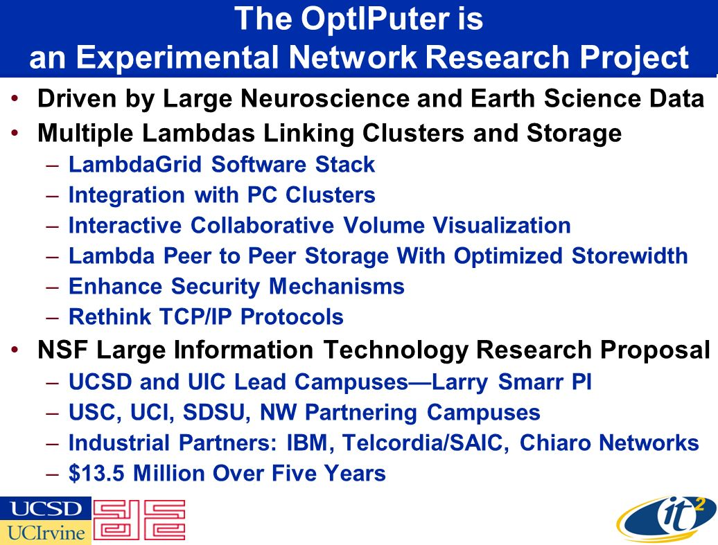The OptIPuter is an Experimental Network Research Project Driven by Large Neuroscience and Earth Science Data Multiple Lambdas Linking Clusters and Storage –LambdaGrid Software Stack –Integration with PC Clusters –Interactive Collaborative Volume Visualization –Lambda Peer to Peer Storage With Optimized Storewidth –Enhance Security Mechanisms –Rethink TCP/IP Protocols NSF Large Information Technology Research Proposal –UCSD and UIC Lead CampusesLarry Smarr PI –USC, UCI, SDSU, NW Partnering Campuses –Industrial Partners: IBM, Telcordia/SAIC, Chiaro Networks –$13.5 Million Over Five Years
