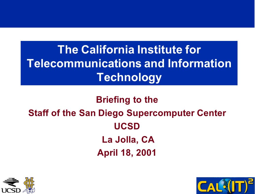 The California Institute for Telecommunications and Information Technology Briefing to the Staff of the San Diego Supercomputer Center UCSD La Jolla, CA April 18, 2001