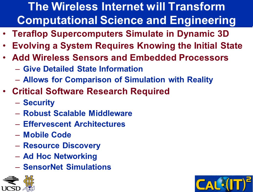 The Wireless Internet will Transform Computational Science and Engineering Teraflop Supercomputers Simulate in Dynamic 3D Evolving a System Requires Knowing the Initial State Add Wireless Sensors and Embedded Processors –Give Detailed State Information –Allows for Comparison of Simulation with Reality Critical Software Research Required –Security –Robust Scalable Middleware –Effervescent Architectures –Mobile Code –Resource Discovery –Ad Hoc Networking –SensorNet Simulations