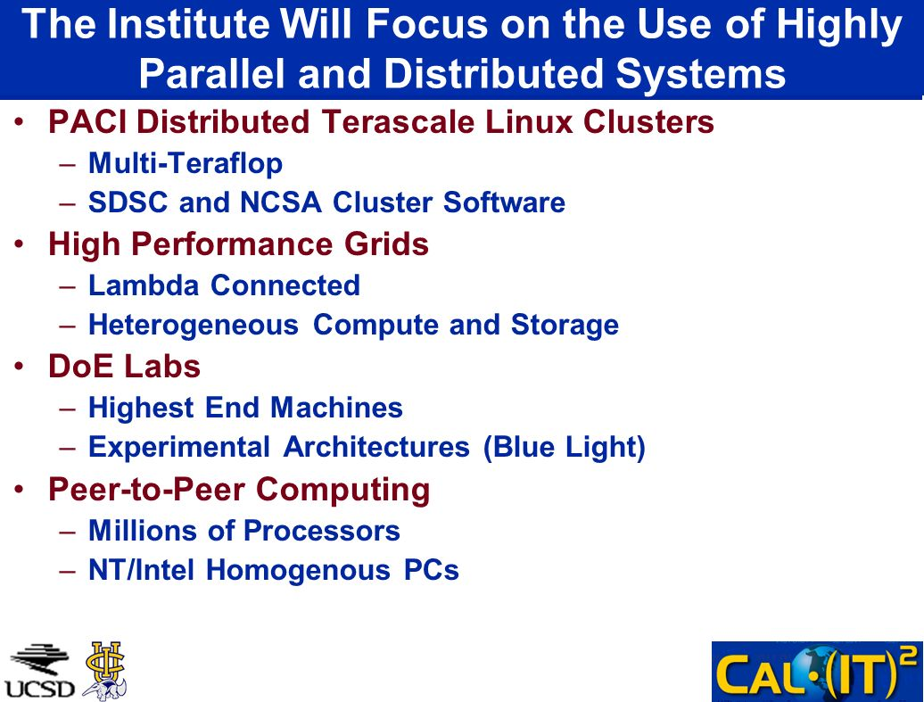The Institute Will Focus on the Use of Highly Parallel and Distributed Systems PACI Distributed Terascale Linux Clusters –Multi-Teraflop –SDSC and NCSA Cluster Software High Performance Grids –Lambda Connected –Heterogeneous Compute and Storage DoE Labs –Highest End Machines –Experimental Architectures (Blue Light) Peer-to-Peer Computing –Millions of Processors –NT/Intel Homogenous PCs