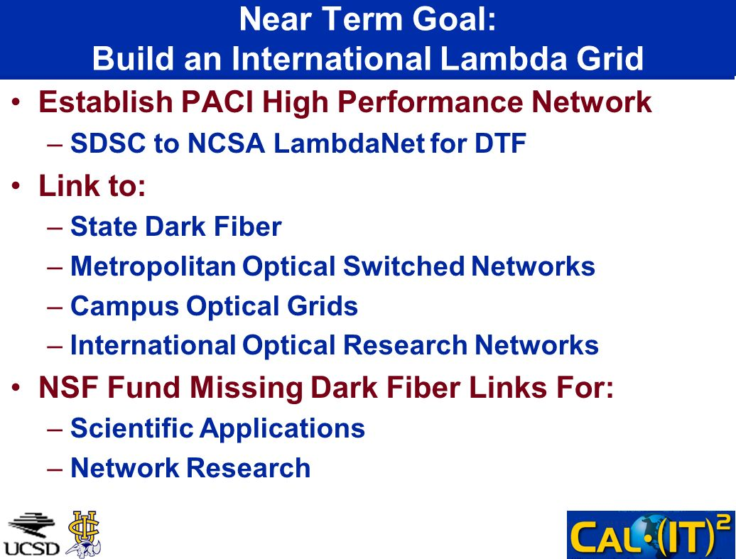 Near Term Goal: Build an International Lambda Grid Establish PACI High Performance Network –SDSC to NCSA LambdaNet for DTF Link to: –State Dark Fiber –Metropolitan Optical Switched Networks –Campus Optical Grids –International Optical Research Networks NSF Fund Missing Dark Fiber Links For: –Scientific Applications –Network Research