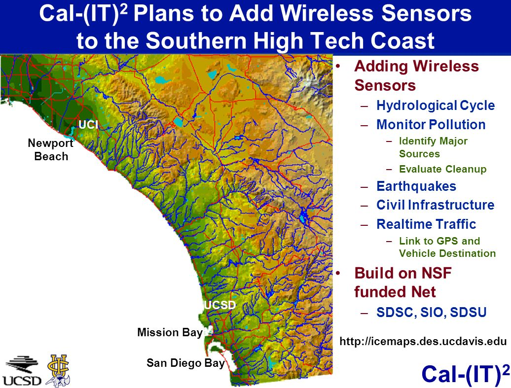 Cal-(IT) 2 Cal-(IT) 2 Plans to Add Wireless Sensors to the Southern High Tech Coast Adding Wireless Sensors –Hydrological Cycle –Monitor Pollution –Id
