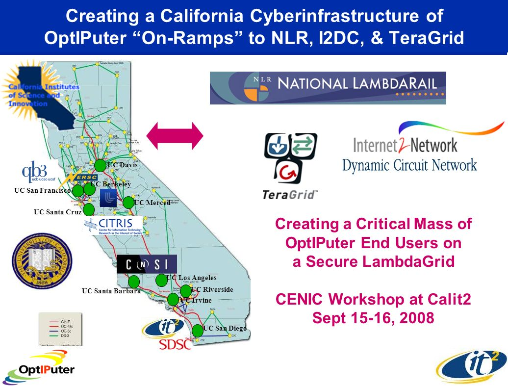 Creating a California Cyberinfrastructure of OptIPuter On-Ramps to NLR, I2DC, & TeraGrid UC San Francisco UC San Diego UC Riverside UC Irvine UC Davis UC Berkeley UC Santa Cruz UC Santa Barbara UC Los Angeles UC Merced Creating a Critical Mass of OptIPuter End Users on a Secure LambdaGrid CENIC Workshop at Calit2 Sept 15-16, 2008