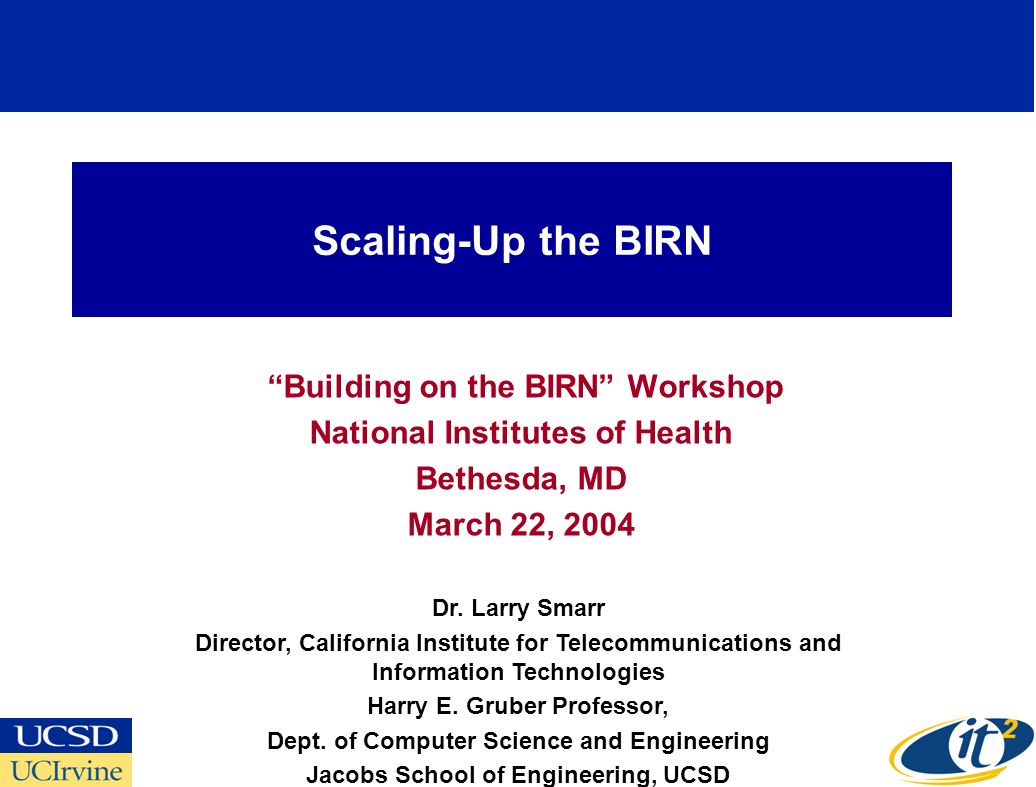 Scaling-Up the BIRN Building on the BIRN Workshop National Institutes of Health Bethesda, MD March 22, 2004 Dr. Larry Smarr Director, California Insti