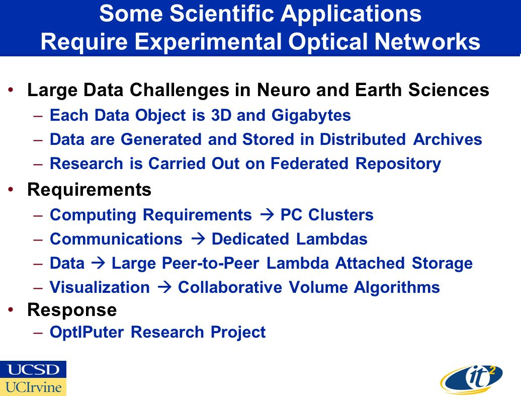 Some Scientific Applications Require Experimental Optical Networks Large Data Challenges in Neuro and Earth Sciences –Each Data Object is 3D and Gigabytes –Data are Generated and Stored in Distributed Archives –Research is Carried Out on Federated Repository Requirements –Computing Requirements PC Clusters –Communications Dedicated Lambdas –Data Large Peer-to-Peer Lambda Attached Storage –Visualization Collaborative Volume Algorithms Response –OptIPuter Research Project