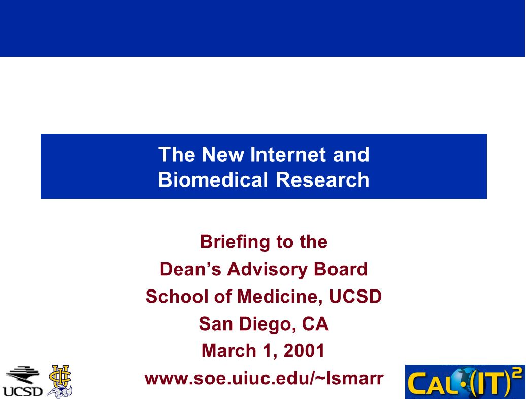 The New Internet and Biomedical Research Briefing to the Deans Advisory Board School of Medicine, UCSD San Diego, CA March 1, 2001 www.soe.uiuc.edu/~l