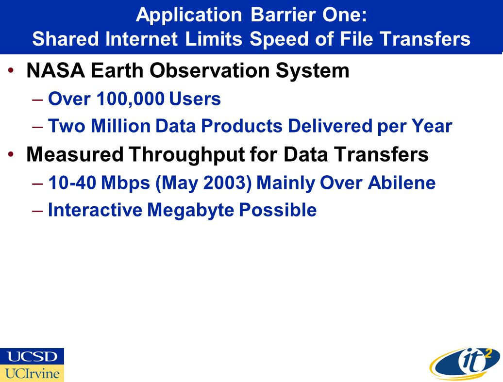 Application Barrier One: Shared Internet Limits Speed of File Transfers NASA Earth Observation System –Over 100,000 Users –Two Million Data Products Delivered per Year Measured Throughput for Data Transfers –10-40 Mbps (May 2003) Mainly Over Abilene –Interactive Megabyte Possible