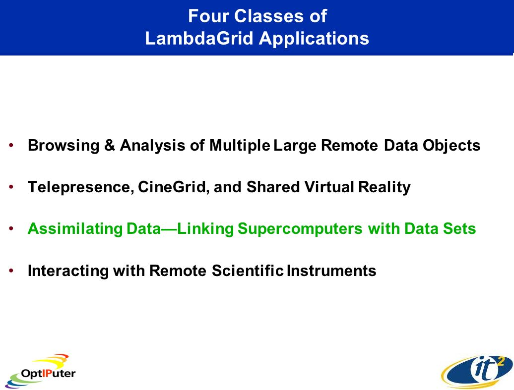 Four Classes of LambdaGrid Applications Browsing & Analysis of Multiple Large Remote Data Objects Telepresence, CineGrid, and Shared Virtual Reality Assimilating DataLinking Supercomputers with Data Sets Interacting with Remote Scientific Instruments