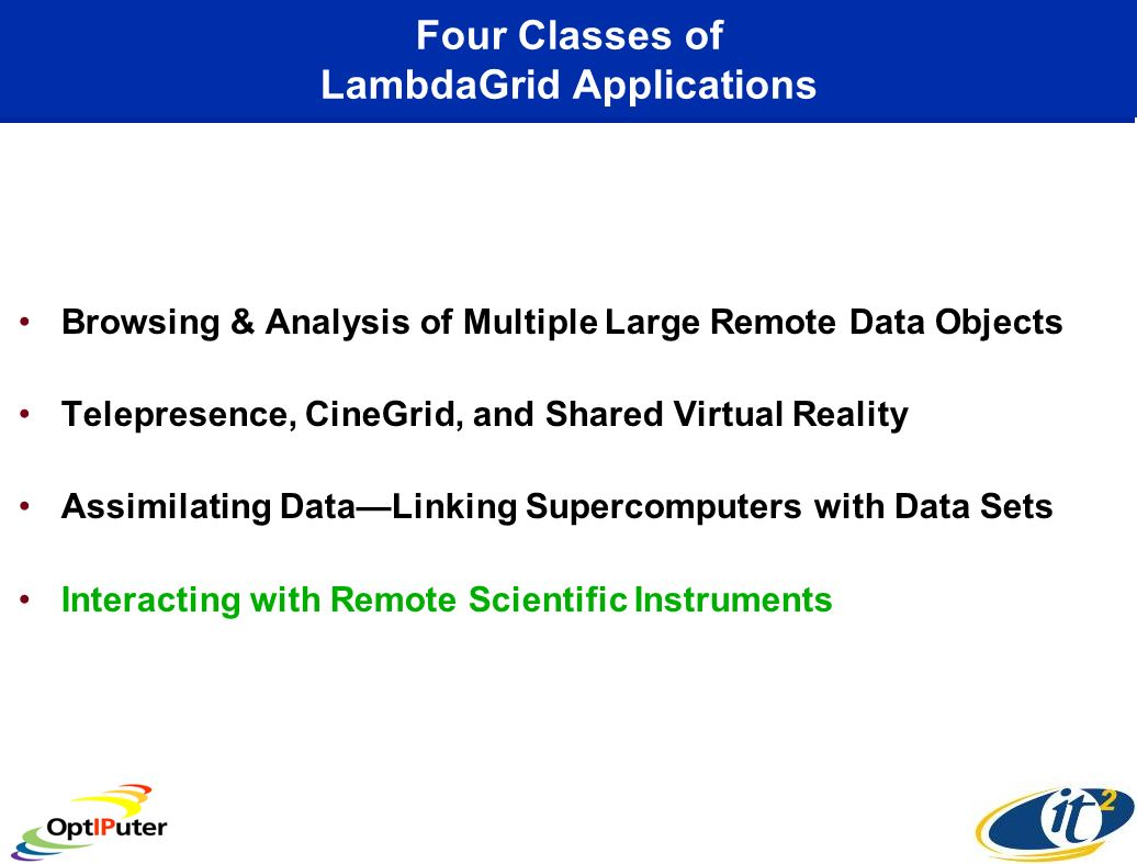 Four Classes of LambdaGrid Applications Browsing & Analysis of Multiple Large Remote Data Objects Telepresence, CineGrid, and Shared Virtual Reality A