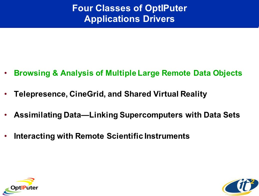 Four Classes of OptIPuter Applications Drivers Browsing & Analysis of Multiple Large Remote Data Objects Telepresence, CineGrid, and Shared Virtual Re