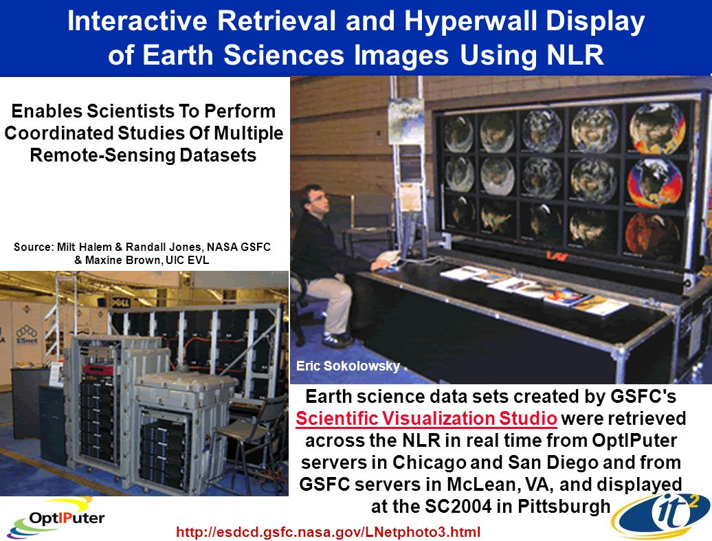Interactive Retrieval and Hyperwall Display of Earth Sciences Images Using NLR Earth science data sets created by GSFC s Scientific Visualization Studio were retrieved across the NLR in real time from OptIPuter servers in Chicago and San Diego and from GSFC servers in McLean, VA, and displayed at the SC2004 in Pittsburgh Scientific Visualization Studio Enables Scientists To Perform Coordinated Studies Of Multiple Remote-Sensing Datasets http://esdcd.gsfc.nasa.gov/LNetphoto3.html Source: Milt Halem & Randall Jones, NASA GSFC & Maxine Brown, UIC EVL Eric Sokolowsky
