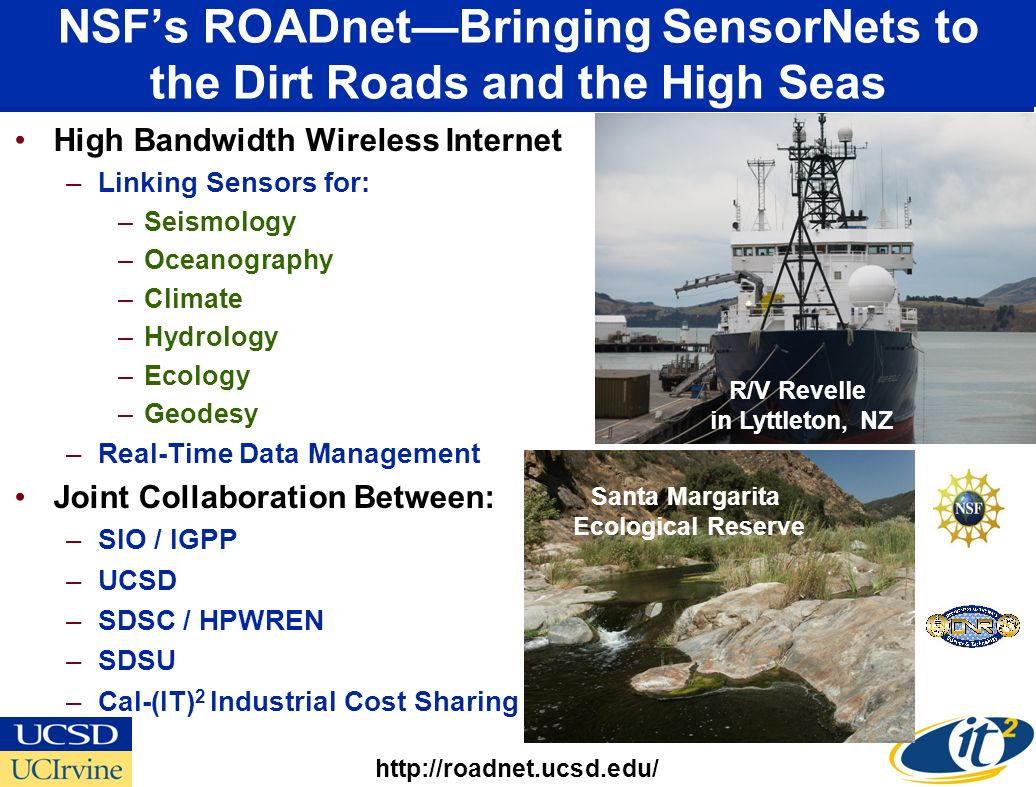 NSFs ROADnetBringing SensorNets to the Dirt Roads and the High Seas High Bandwidth Wireless Internet –Linking Sensors for: –Seismology –Oceanography –Climate –Hydrology –Ecology –Geodesy –Real-Time Data Management Joint Collaboration Between: –SIO / IGPP –UCSD –SDSC / HPWREN –SDSU –Cal-(IT) 2 Industrial Cost Sharing http://roadnet.ucsd.edu/ Santa Margarita Ecological Reserve R/V Revelle in Lyttleton, NZ