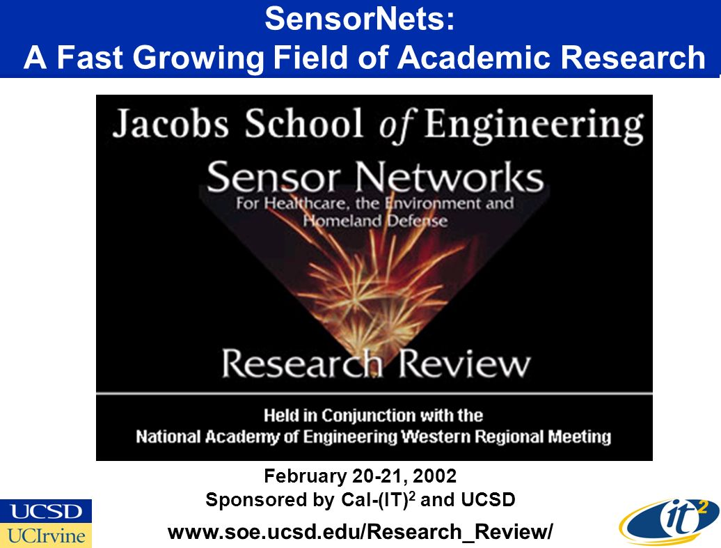 SensorNets: A Fast Growing Field of Academic Research www.soe.ucsd.edu/Research_Review/ February 20-21, 2002 Sponsored by Cal-(IT) 2 and UCSD