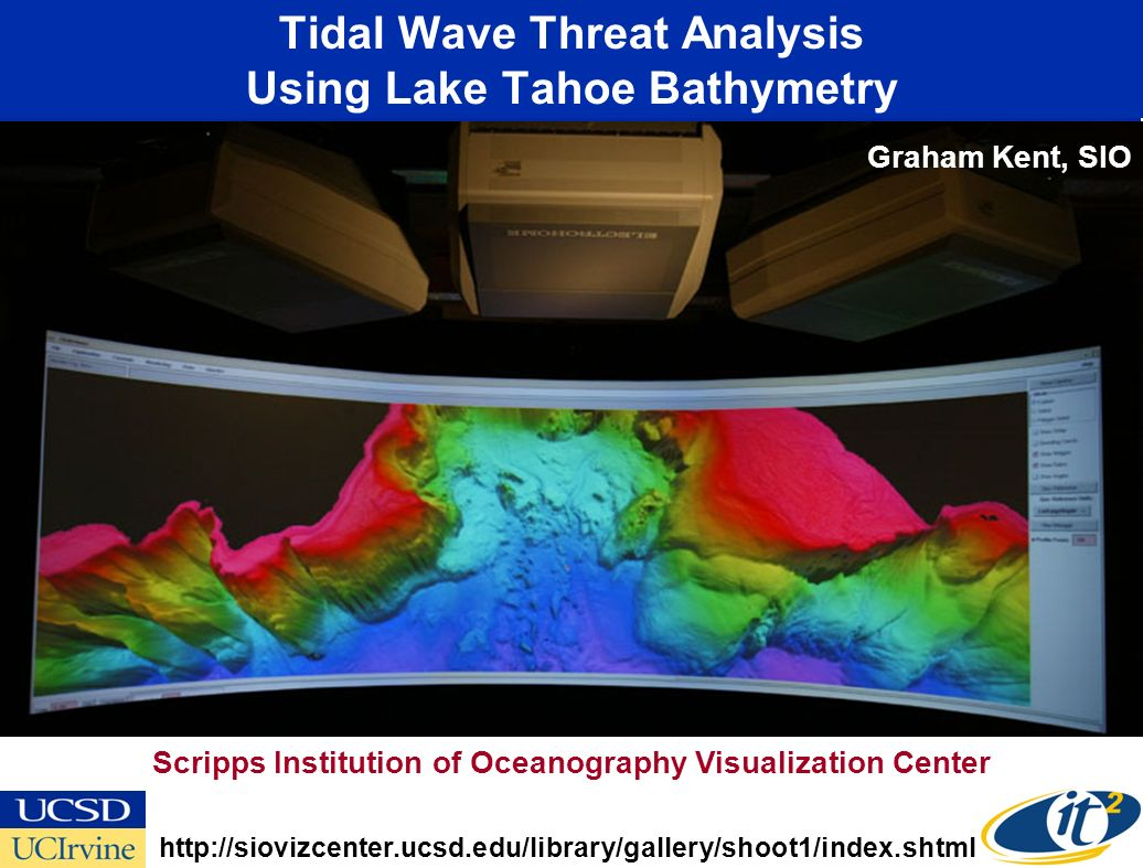 Tidal Wave Threat Analysis Using Lake Tahoe Bathymetry http://siovizcenter.ucsd.edu/library/gallery/shoot1/index.shtml Scripps Institution of Oceanography Visualization Center Graham Kent, SIO