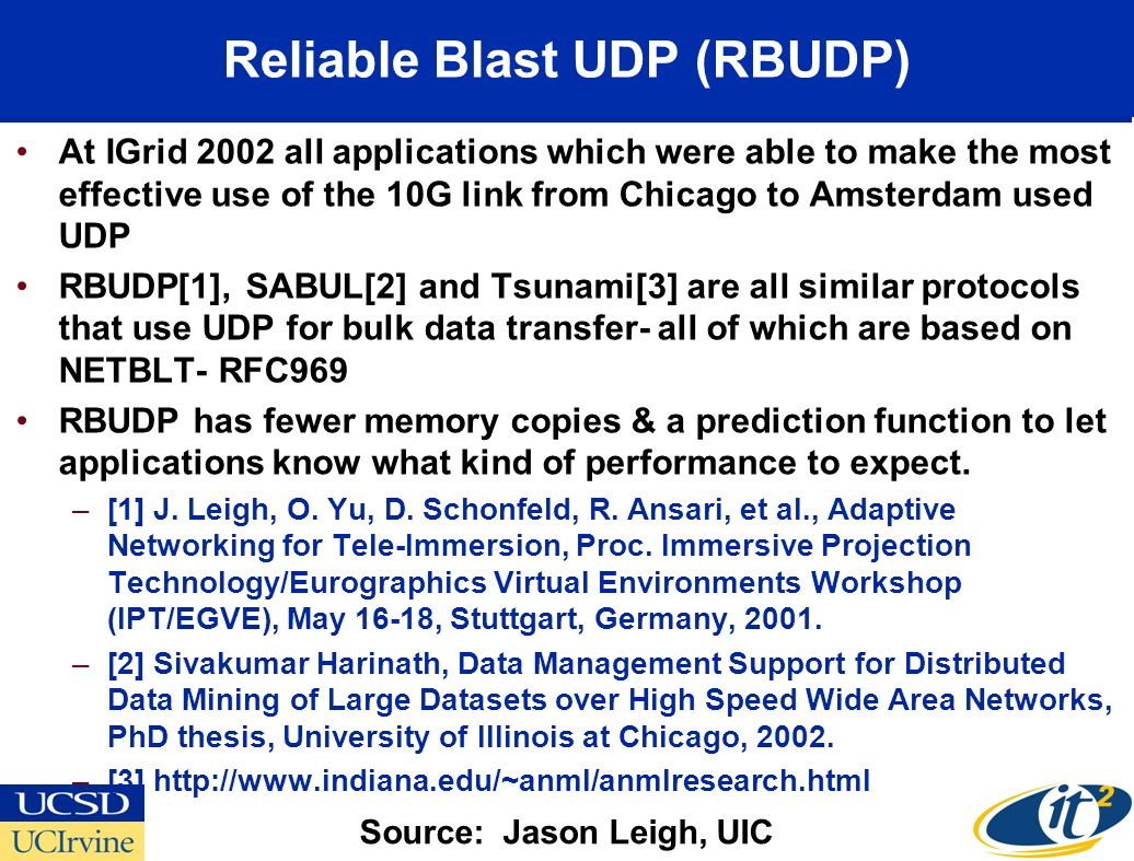 Reliable Blast UDP (RBUDP) At IGrid 2002 all applications which were able to make the most effective use of the 10G link from Chicago to Amsterdam used UDP RBUDP[1], SABUL[2] and Tsunami[3] are all similar protocols that use UDP for bulk data transfer- all of which are based on NETBLT- RFC969 RBUDP has fewer memory copies & a prediction function to let applications know what kind of performance to expect.