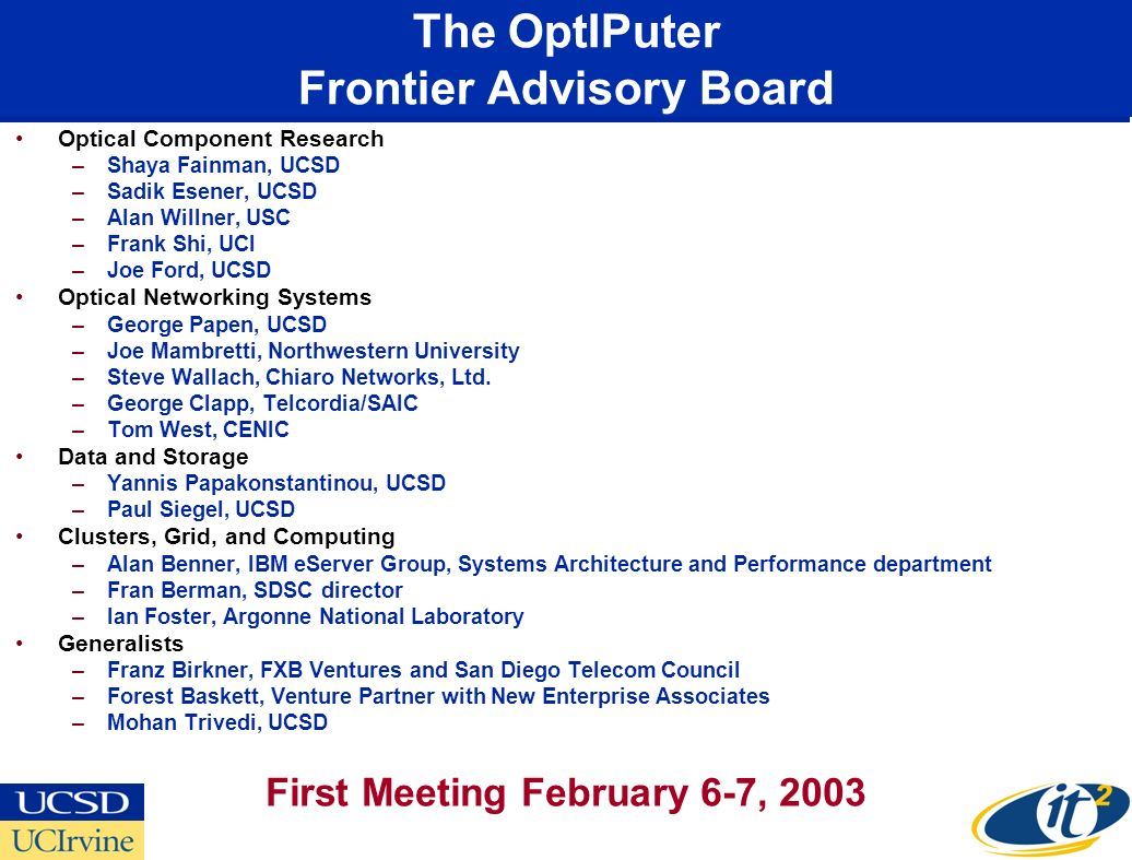 The OptIPuter Frontier Advisory Board Optical Component Research –Shaya Fainman, UCSD –Sadik Esener, UCSD –Alan Willner, USC –Frank Shi, UCI –Joe Ford, UCSD Optical Networking Systems –George Papen, UCSD –Joe Mambretti, Northwestern University –Steve Wallach, Chiaro Networks, Ltd.