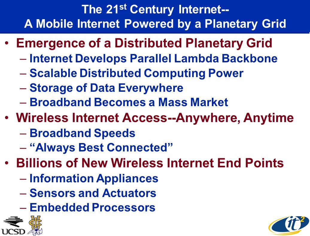 Emergence of a Distributed Planetary Grid –Internet Develops Parallel Lambda Backbone –Scalable Distributed Computing Power –Storage of Data Everywher