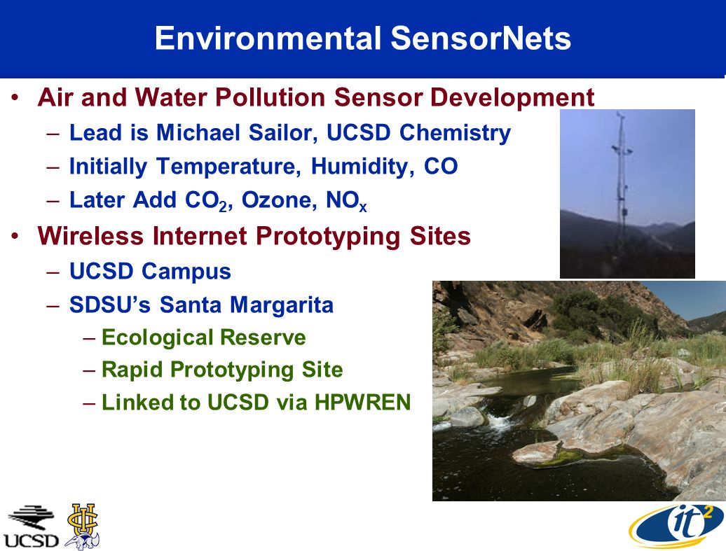 Environmental SensorNets Air and Water Pollution Sensor Development –Lead is Michael Sailor, UCSD Chemistry –Initially Temperature, Humidity, CO –Later Add CO 2, Ozone, NO x Wireless Internet Prototyping Sites –UCSD Campus –SDSUs Santa Margarita –Ecological Reserve –Rapid Prototyping Site –Linked to UCSD via HPWREN