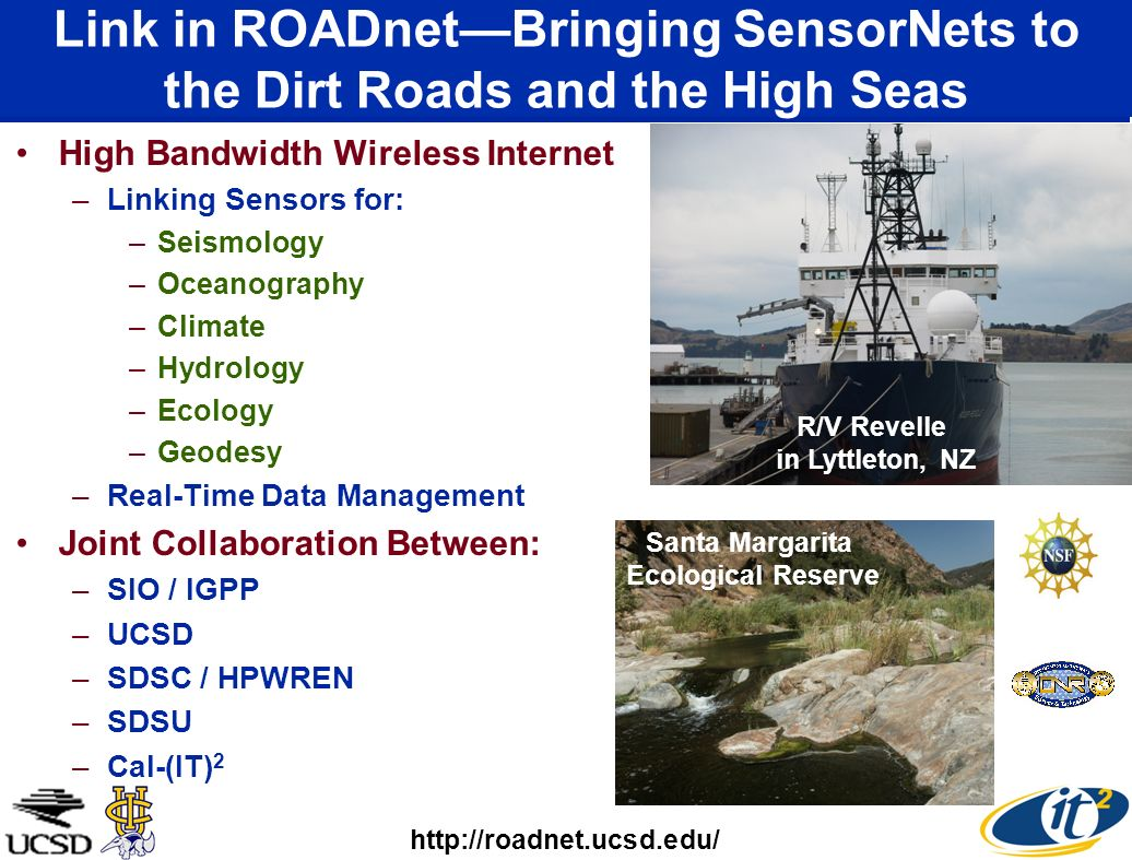 Link in ROADnetBringing SensorNets to the Dirt Roads and the High Seas High Bandwidth Wireless Internet –Linking Sensors for: –Seismology –Oceanography –Climate –Hydrology –Ecology –Geodesy –Real-Time Data Management Joint Collaboration Between: –SIO / IGPP –UCSD –SDSC / HPWREN –SDSU –Cal-(IT) 2 http://roadnet.ucsd.edu/ Santa Margarita Ecological Reserve R/V Revelle in Lyttleton, NZ
