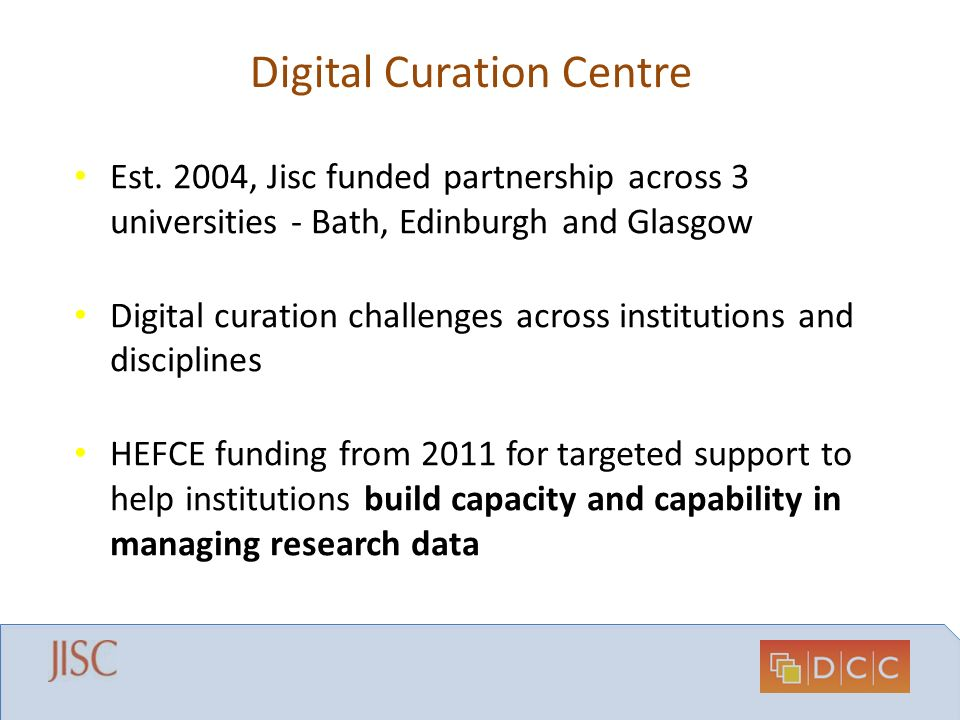 Digital Curation Centre Est. 2004, Jisc funded partnership across 3 universities - Bath, Edinburgh and Glasgow Digital curation challenges across inst