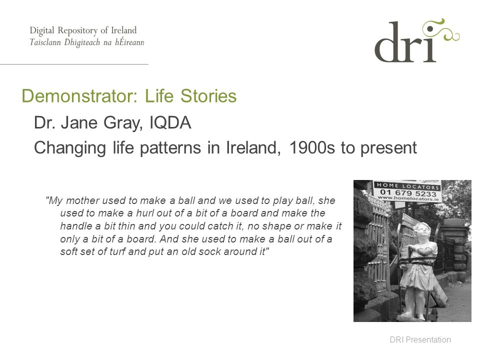 DRI Presentation Dr. Jane Gray, IQDA Changing life patterns in Ireland, 1900s to present Demonstrator: Life Stories