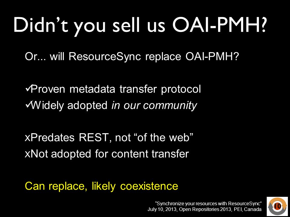Synchronize your resources with ResourceSync July 10, 2013, Open Repositories 2013, PEI, Canada Didnt you sell us OAI-PMH? Or... will ResourceSync rep