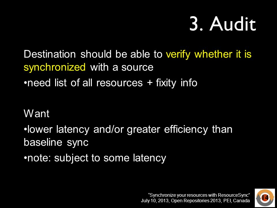 Synchronize your resources with ResourceSync July 10, 2013, Open Repositories 2013, PEI, Canada 3. Audit Destination should be able to verify whether