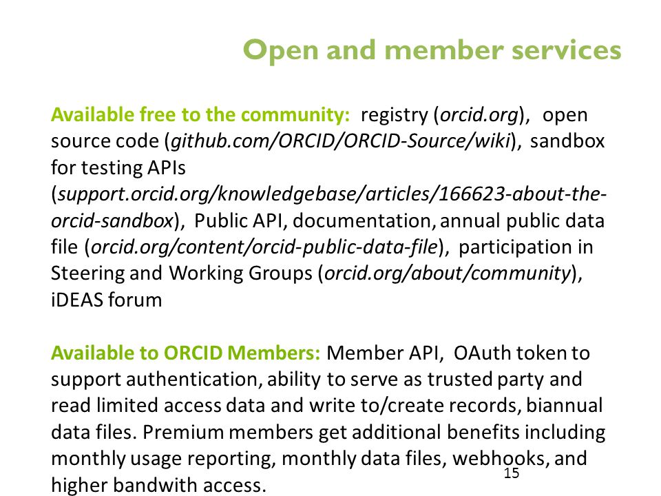 Available free to the community: registry (orcid.org), open source code (github.com/ORCID/ORCID-Source/wiki), sandbox for testing APIs (support.orcid.org/knowledgebase/articles/166623-about-the- orcid-sandbox), Public API, documentation, annual public data file (orcid.org/content/orcid-public-data-file), participation in Steering and Working Groups (orcid.org/about/community), iDEAS forum Available to ORCID Members: Member API, OAuth token to support authentication, ability to serve as trusted party and read limited access data and write to/create records, biannual data files.
