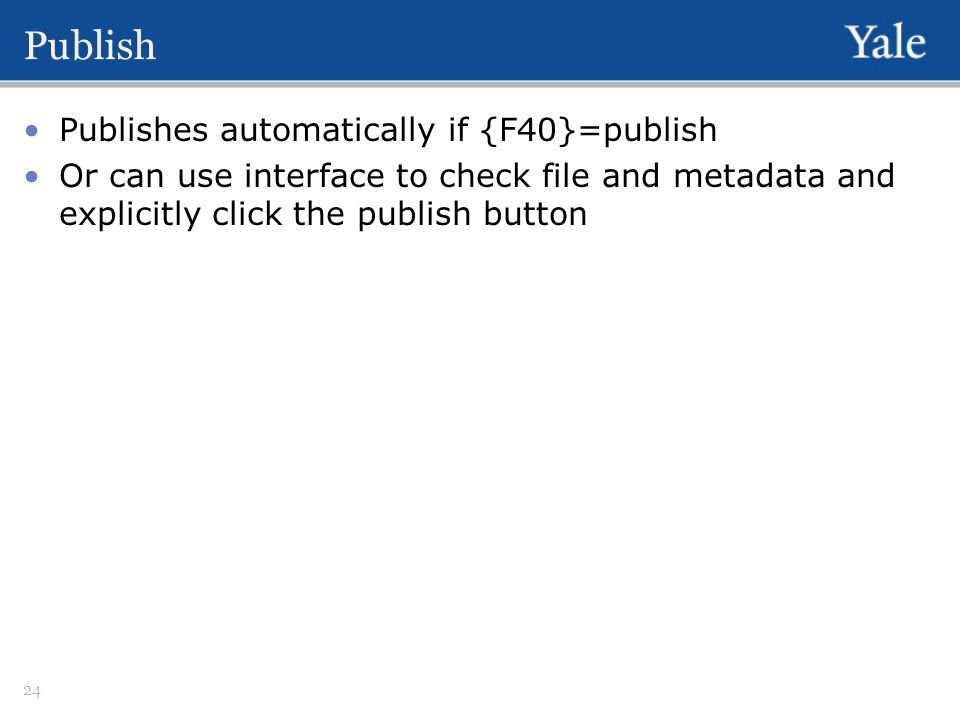 Publish Publishes automatically if {F40}=publish Or can use interface to check file and metadata and explicitly click the publish button 24