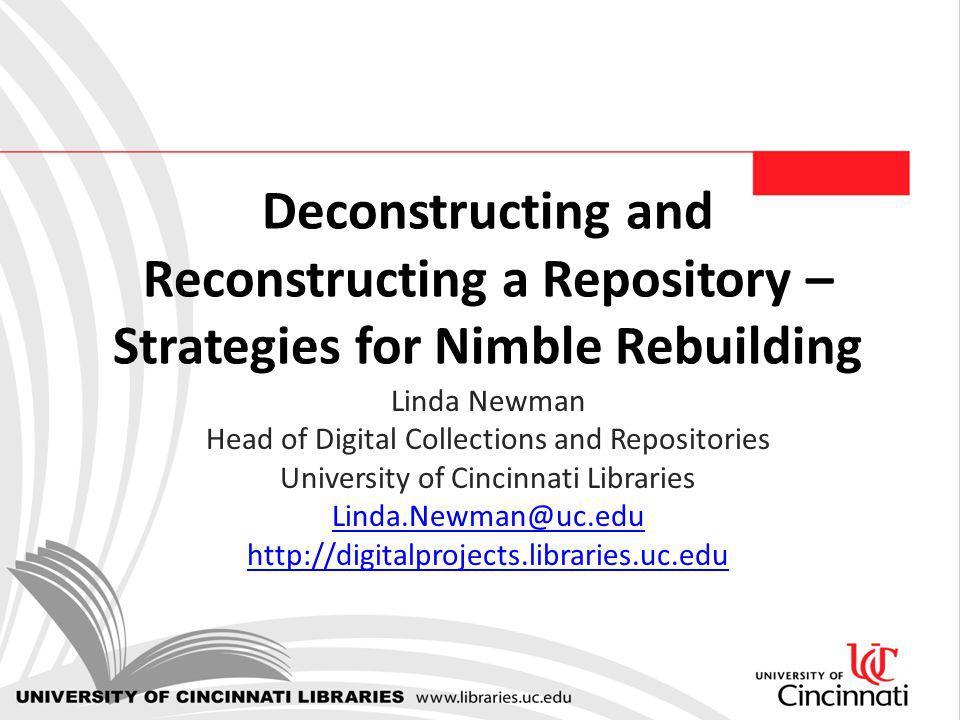 Deconstructing and Reconstructing a Repository – Strategies for Nimble Rebuilding Linda Newman Head of Digital Collections and Repositories University of Cincinnati Libraries Linda.Newman@uc.edu http://digitalprojects.libraries.uc.edu