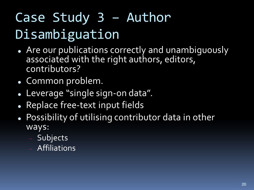 Case Study 3 – Author Disambiguation Are our publications correctly and unambiguously associated with the right authors, editors, contributors.