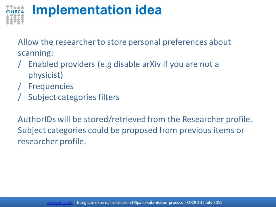 Implementation idea www.cineca.itwww.cineca.it | Integrate external services in DSpace submission process | OR2013| July 2013 Allow the researcher to