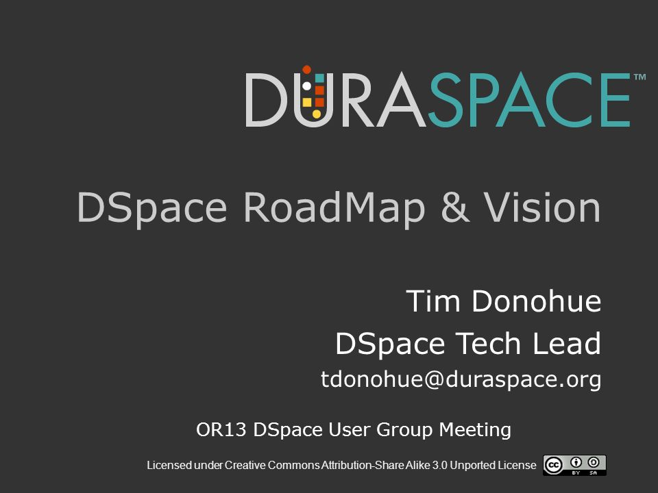 Licensed under Creative Commons Attribution-Share Alike 3.0 Unported License DSpace RoadMap & Vision Tim Donohue DSpace Tech Lead OR13 DSpace User Group Meeting