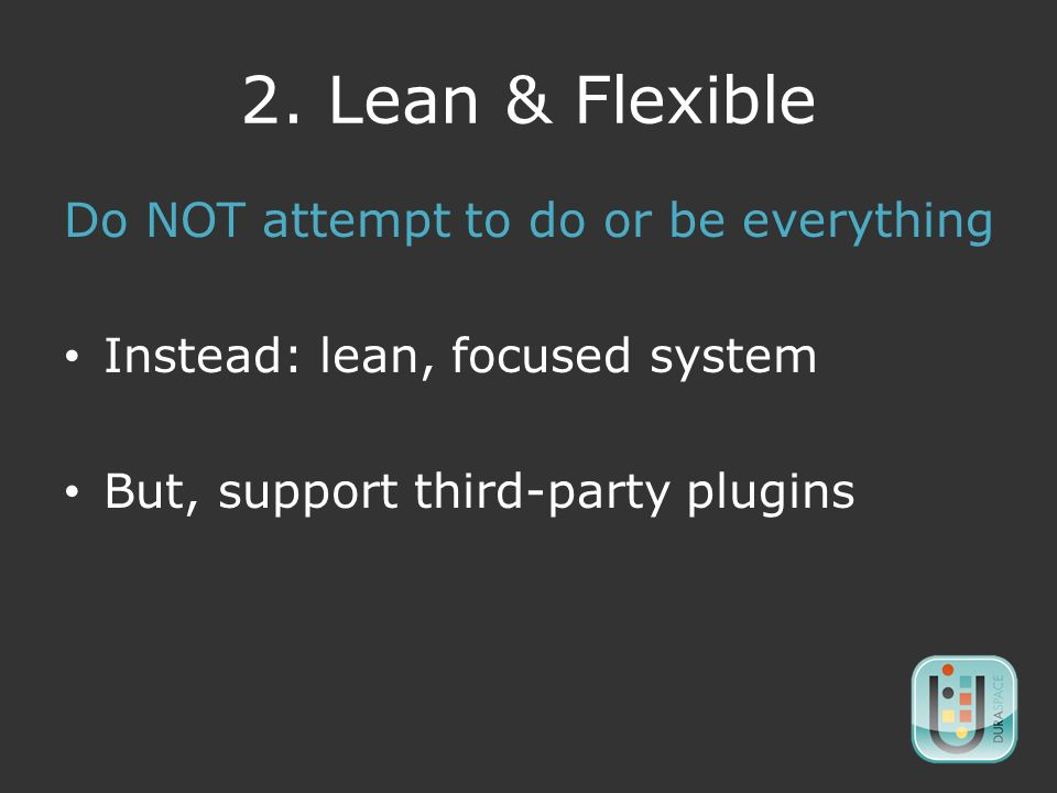 2. Lean & Flexible Do NOT attempt to do or be everything Instead: lean, focused system But, support third-party plugins